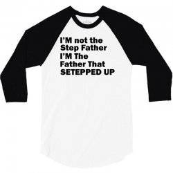 I'M not the Step Father I'M The Father That STEPPED UP 3/4 Sleeve Shirt | Artistshot