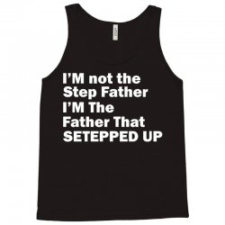 I'M not the Step Father I'M The Father That STEPPED UP Tank Top | Artistshot