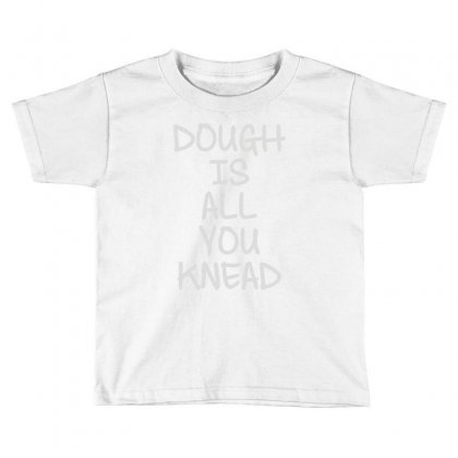 Dough Is All You Knead Toddler T-shirt Designed By Mdk Art