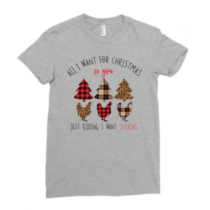 All I Want For Christmas Is You Just Kidding I Want Chickens Ladies Fitted T-shirt Designed By Neset