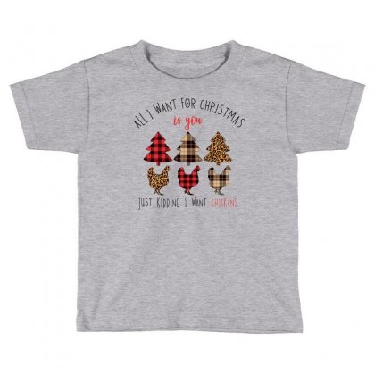 All I Want For Christmas Is You Just Kidding I Want Chickens Toddler T-shirt Designed By Neset