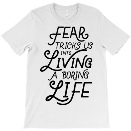 Fear Tricks Us In To Living A Boring Life T-shirt Designed By Bud1