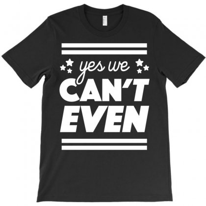 Yes We Can't Even T-shirt Designed By Bud1