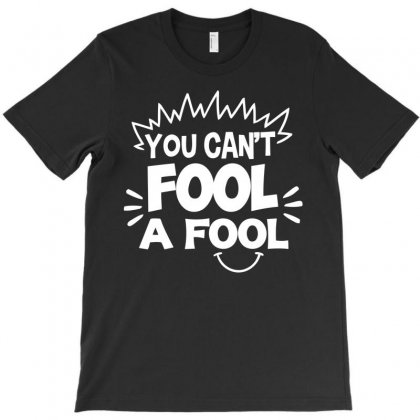 You Can't Fool A Fool T-shirt Designed By Bud1