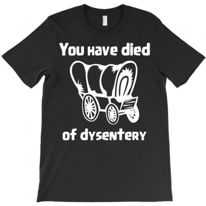 You Have Died Of Dysentery T-shirt Designed By Bud1