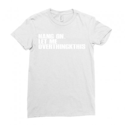 Hang On. Let Me Overthink This Ladies Fitted T-shirt Designed By Moon99