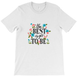 The best is yet to be T-Shirt | Artistshot