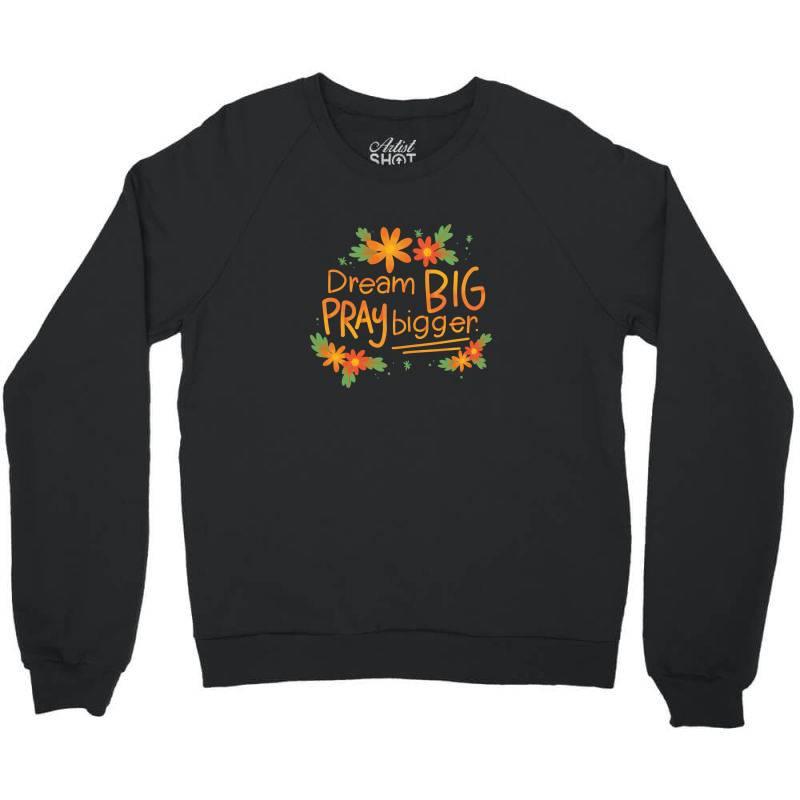 Dream Big Pray Bigger Crewneck Sweatshirt | Artistshot