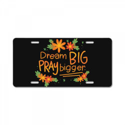 Dream big pray bigger License Plate | Artistshot