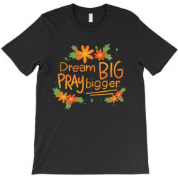 Dream big pray bigger T-Shirt | Artistshot