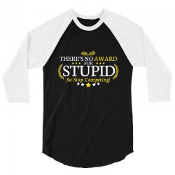 there's no award for stupid, so stop competing 3/4 Sleeve Shirt | Artistshot