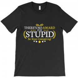 there's no award for stupid, so stop competing T-Shirt | Artistshot