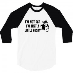 i'm not fat i'm just a little husky 3/4 Sleeve Shirt | Artistshot