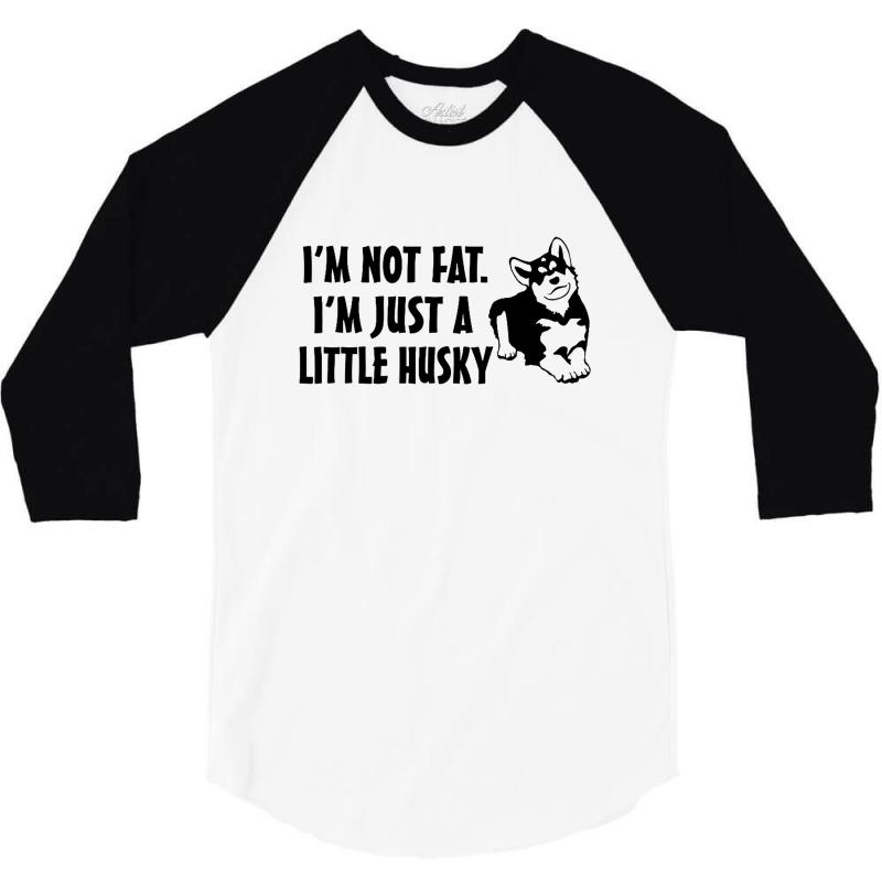 I'm Not Fat I'm Just A Little Husky 3/4 Sleeve Shirt   Artistshot