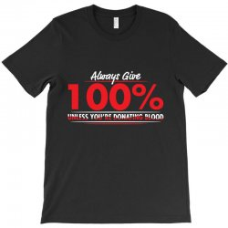 always give 100%, unless you're donating blood T-Shirt | Artistshot