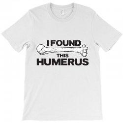 i found this humerus T-Shirt | Artistshot