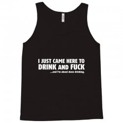 i just came here to drink and fuck Tank Top | Artistshot
