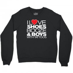 i love shoes, booze and boys with tatoos Crewneck Sweatshirt | Artistshot