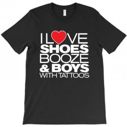 i love shoes, booze and boys with tatoos T-Shirt | Artistshot