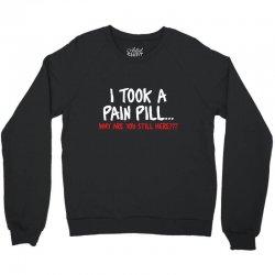 i took a pain pill Crewneck Sweatshirt | Artistshot