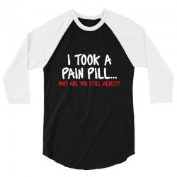 i took a pain pill 3/4 Sleeve Shirt | Artistshot