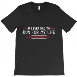 if i ever had to run for my life i would probably die T-Shirt | Artistshot