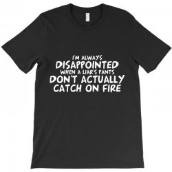 i'm always disappointed when a liar's pants don't actually catch on fi T-Shirt   Artistshot