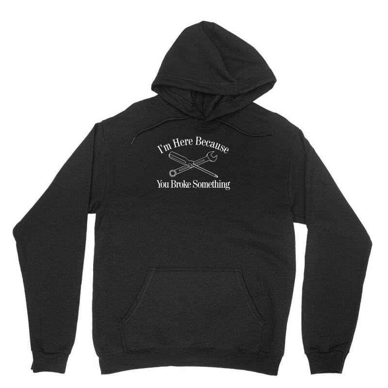 I'm Here Because You Broke Something Funny Unisex Hoodie | Artistshot