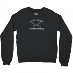 i'm here because you broke something funny Crewneck Sweatshirt | Artistshot