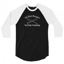 i'm here because you broke something funny 3/4 Sleeve Shirt | Artistshot