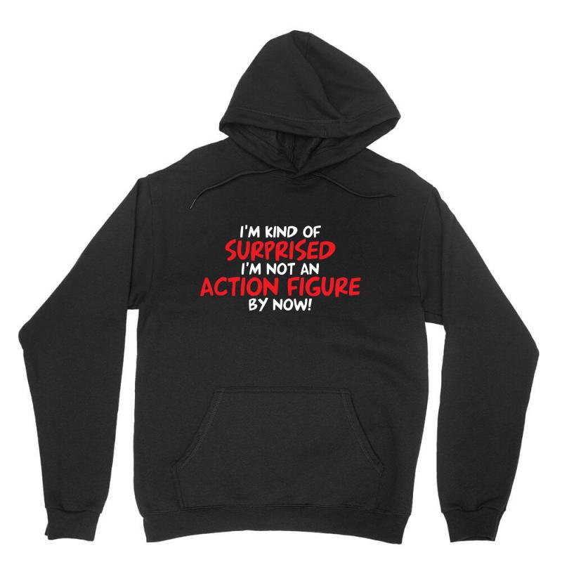 I'm Kind Of Surprised I'm Not An Action Figure By Now Unisex Hoodie | Artistshot