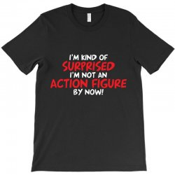 i'm kind of surprised i'm not an action figure by now T-Shirt | Artistshot