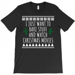 i just want to bake stuff and watch christmas movies t shirt1 T-Shirt | Artistshot