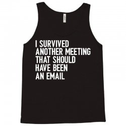 i survived another meeting that should have been an email Tank Top | Artistshot