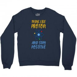 THINK LIKE PROTON AND STAY POSITIVE Crewneck Sweatshirt | Artistshot