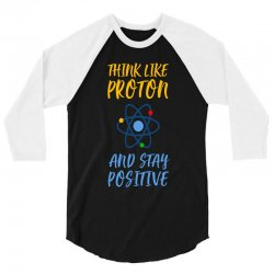 THINK LIKE PROTON AND STAY POSITIVE 3/4 Sleeve Shirt | Artistshot