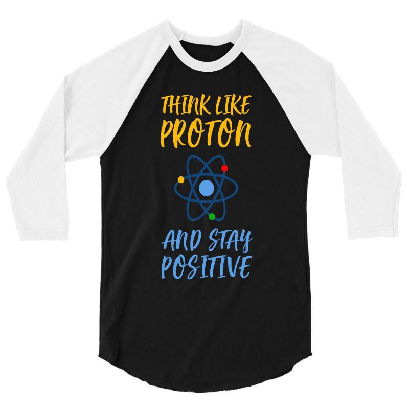 Think Like Proton And Stay Positive 3/4 Sleeve Shirt | Artistshot