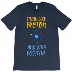 THINK LIKE PROTON AND STAY POSITIVE T-Shirt | Artistshot