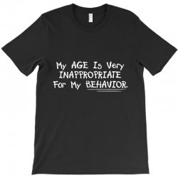 my age is very innappropriate for my behavior T-Shirt | Artistshot