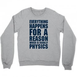 EVERYTHING HAPPENS FOR A REASON WHICH IS USUALLY PHYSICS Crewneck Sweatshirt | Artistshot