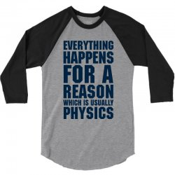 EVERYTHING HAPPENS FOR A REASON WHICH IS USUALLY PHYSICS 3/4 Sleeve Shirt | Artistshot