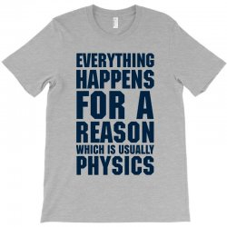 EVERYTHING HAPPENS FOR A REASON WHICH IS USUALLY PHYSICS T-Shirt | Artistshot