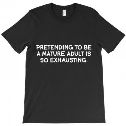 pretending to be a mature adult is so exhausting T-Shirt | Artistshot