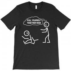 pull yourself together man! T-Shirt | Artistshot