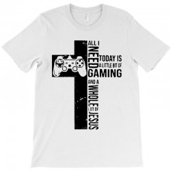 all i need today is a little bit of gaming and whole lot of jesus T-Shirt   Artistshot