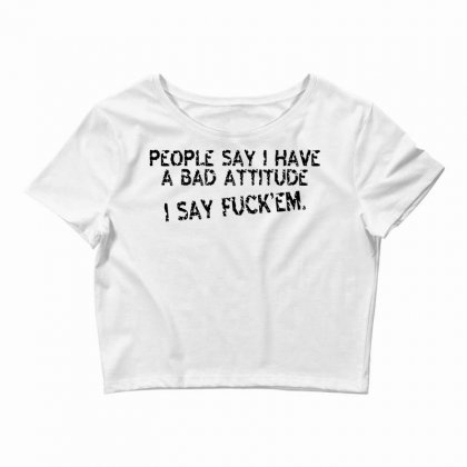 People Say I Have A Bad Attitude I Say Fuck'em Crop Top Designed By Yudyud