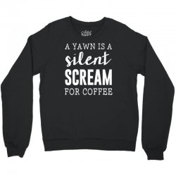 a yawn is a silent scream for coffe Crewneck Sweatshirt | Artistshot