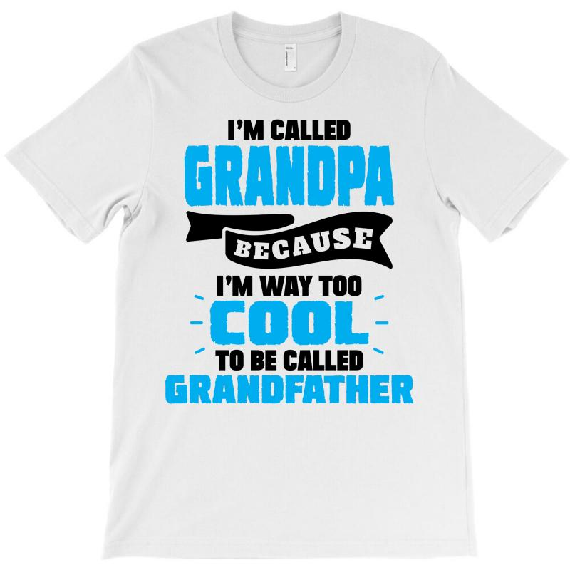 I'm Called Grandpa Because I'm Way Too Cool To Be Called Grandfather T-shirt | Artistshot