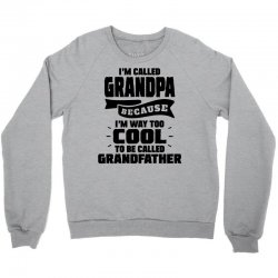 I'm Called Grandpa Because I'm Way Too Cool To Be Called Grandfather Crewneck Sweatshirt | Artistshot