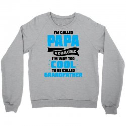 I'm Called Papa Because I'm Way Too Cool To Be Called Grandfather Crewneck Sweatshirt | Artistshot